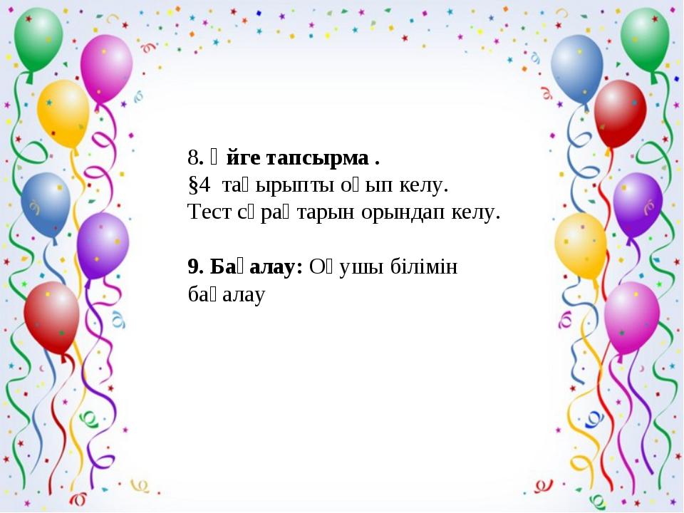8. Үйге тапсырма . §4 тақырыпты оқып келу. Тест сұрақтарын орындап келу. 9....