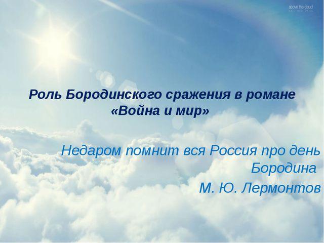 Роль Бородинского сражения в романе «Война и мир» Недаром помнит вся Россия п...