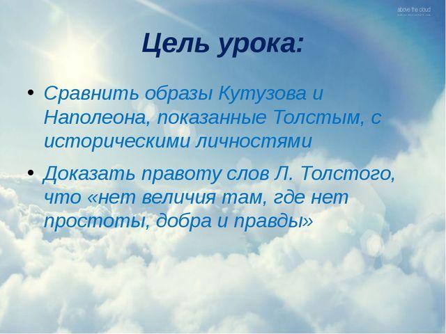 Цель урока: Сравнить образы Кутузова и Наполеона, показанные Толстым, с истор...