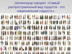 Шопенгауэр говорил: «Самый распространенный вид гордости - это национальная
