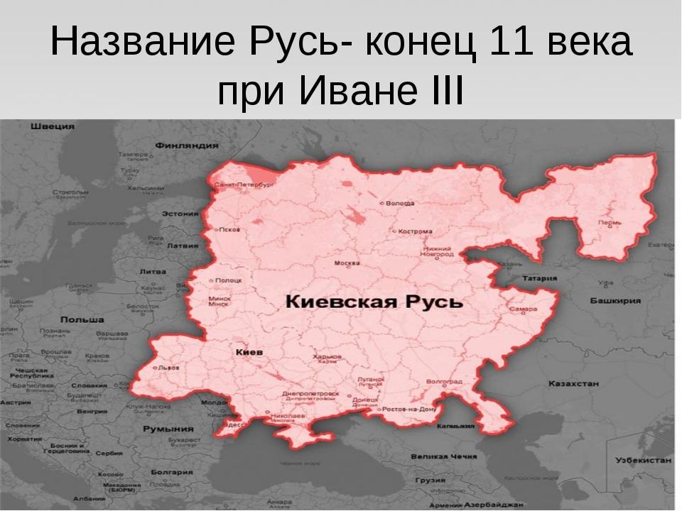 Название Русь- конец 11 века при Иване III