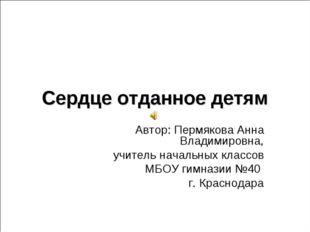 Сердце отданное детям Автор: Пермякова Анна Владимировна, учитель начальных к