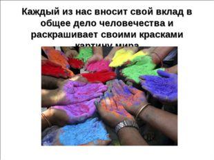 Каждый из нас вносит свой вклад в общее дело человечества и раскрашивает свои