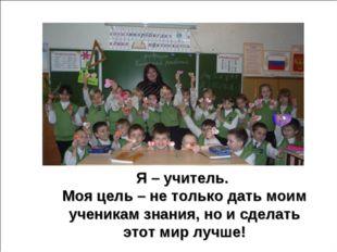Я – учитель. Моя цель – не только дать моим ученикам знания, но и сделать это