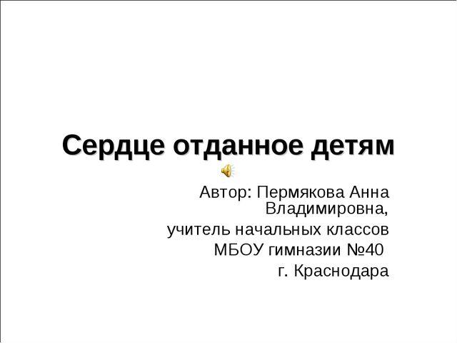 Сердце отданное детям Автор: Пермякова Анна Владимировна, учитель начальных к...
