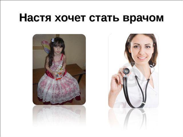 Настя хочет стать врачом