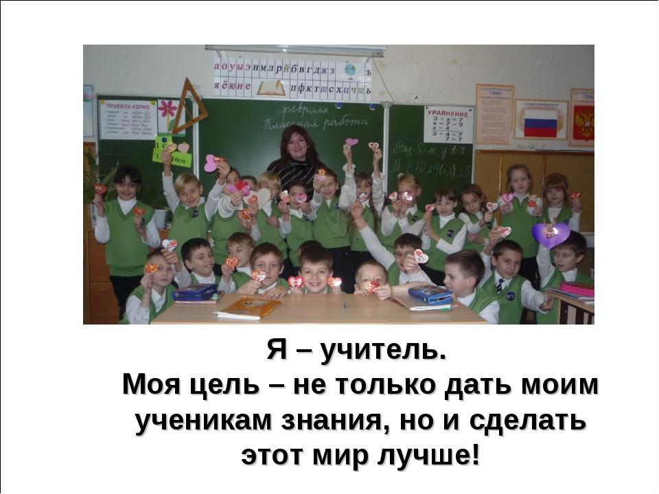 Я – учитель. Моя цель – не только дать моим ученикам знания, но и сделать это...