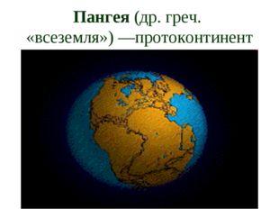 Пангея (др. греч. «всеземля»)—протоконтинент