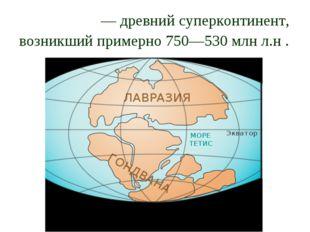 Гондва́на— древний суперконтинент, возникший примерно 750—530 млн л.н .