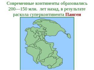 Современные континенты образовались 200—150 млн. лет назад, в результате раск
