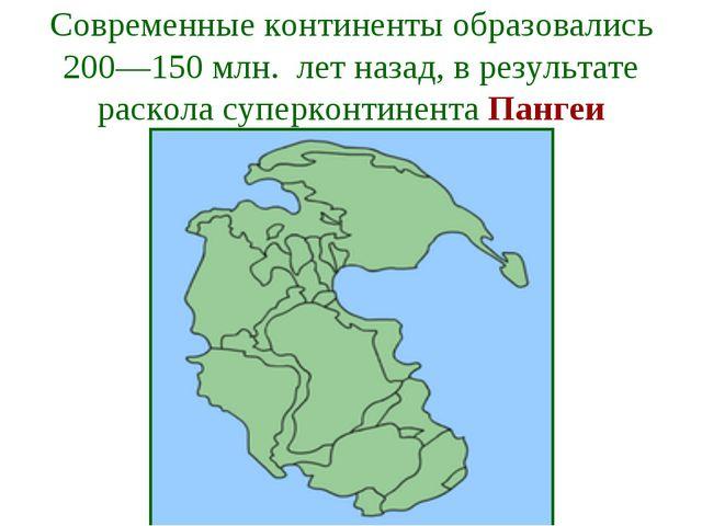 Современные континенты образовались 200—150 млн. лет назад, в результате раск...