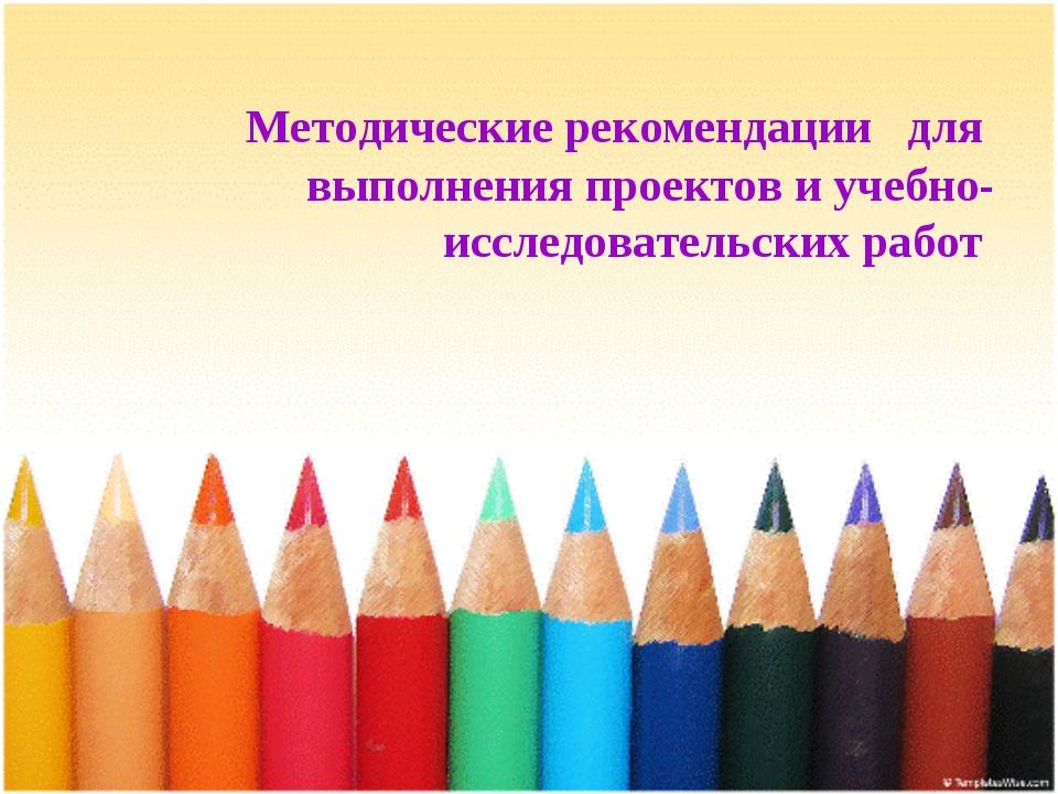 Методические рекомендации для выполнения проектов и учебно-исследовательских...