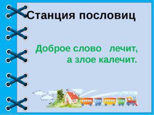 Доброе словолечит, а злое калечит. Станция пословиц http://linda6035.ucoz