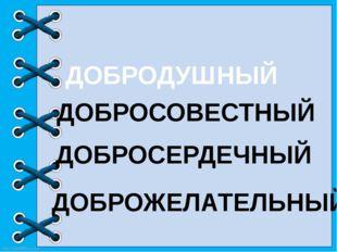 ДОБРОЖЕЛАТЕЛЬНЫЙ ДОБРОСЕРДЕЧНЫЙ ДОБРОСОВЕСТНЫЙ ДОБРОДУШНЫЙ http://linda6035.