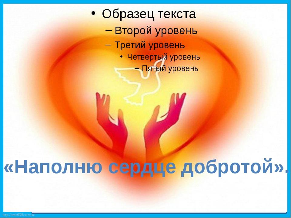 «Наполню сердце добротой». http://linda6035.ucoz.ru/