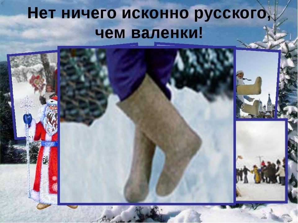 Нет ничего исконно русского, чем валенки!