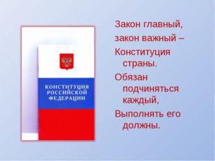 Закон главный, закон важный – Конституция страны. Обязан подчиняться каждый,