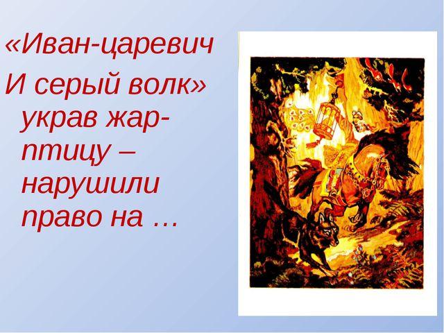 «Иван-царевич И серый волк» украв жар-птицу –нарушили право на …
