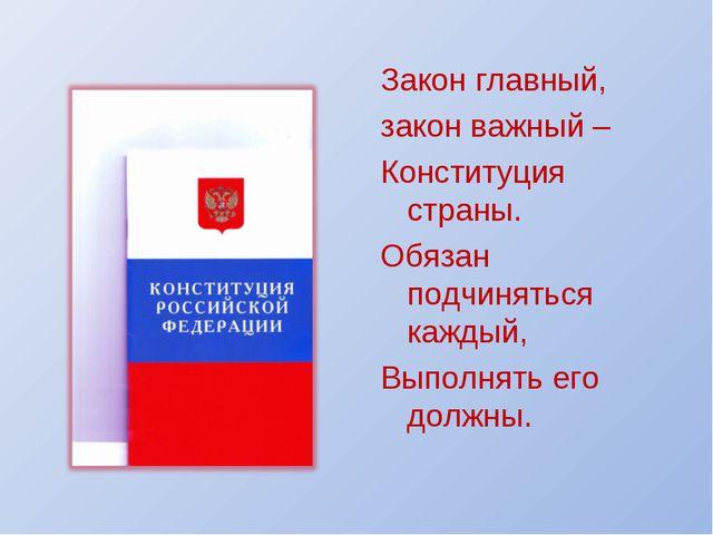 Закон главный, закон важный – Конституция страны. Обязан подчиняться каждый,...