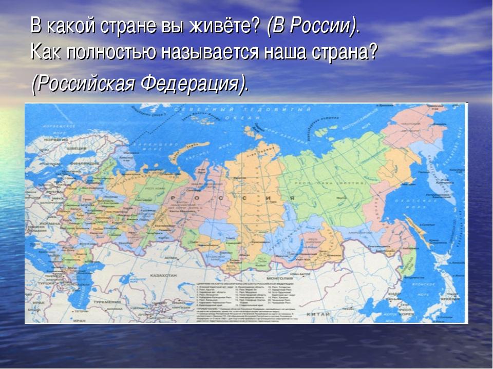 В какой стране вы живёте? (В России). Как полностью называется наша страна? (...