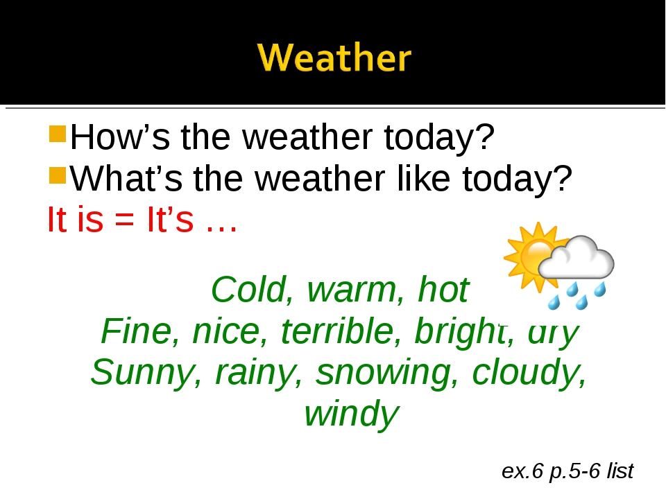 How's the weather today? What's the weather like today? It is = It's … Cold,...