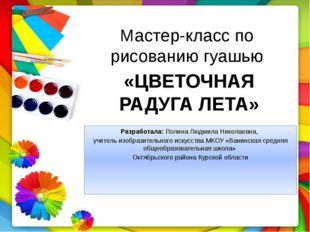 Мастер-класс по рисованию гуашью Разработала: Полина Людмила Николаевна, учит