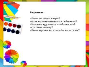 Рефлексия: - Какие вы знаете жанры? -Какие картины называются пейзажами? - На