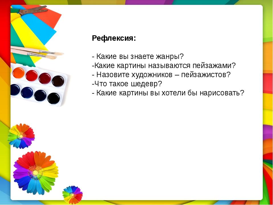 Рефлексия: - Какие вы знаете жанры? -Какие картины называются пейзажами? - На...