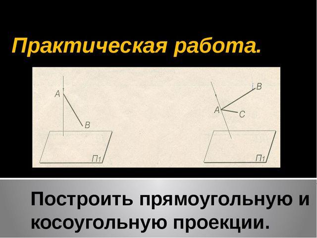 Построить прямоугольную и косоугольную проекции. Практическая работа.