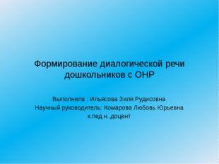 Формирование диалогической речи дошкольников с ОНР Выполнила : Ильясова Зиля