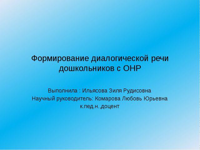 Формирование диалогической речи дошкольников с ОНР Выполнила : Ильясова Зиля...
