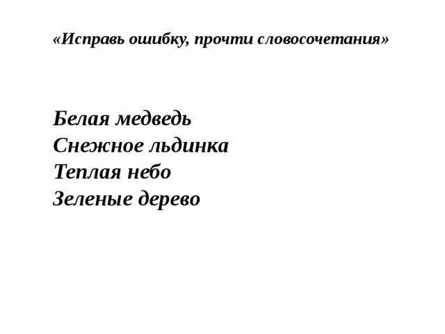 «Исправь ошибку, прочти словосочетания» Белая медведь Снежное льдинка Теплая...