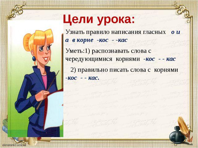 Цели урока: Узнать правило написания гласных о и а в корне -кос - -кас Уметь:...