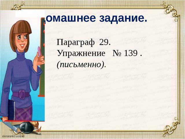Домашнее задание. Параграф 29. Упражнение № 139 . (письменно).