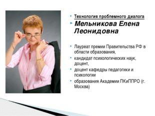 Технология проблемного диалога Мельникова Елена Леонидовна Лауреат премии Пра