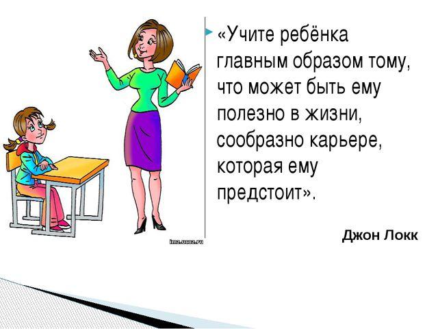 «Учите ребёнка главным образом тому, что может быть ему полезно в жизни, сооб...
