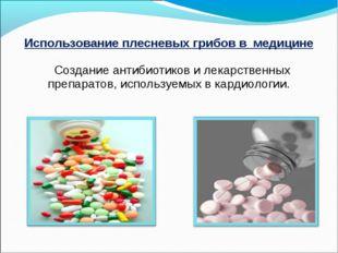 Использование плесневых грибов в медицине Создание антибиотиков и лекарственн