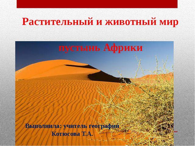 Растительный и животный мир пустынь Африки Выполнила: учитель географии Котюс...