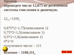Пример, переведем число 12,875 из десятичной системы счисления в двоичную. 12