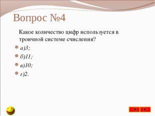 Вопрос №4 Какое количество цифр используется в троичной системе счисления? а)