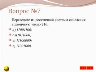 Вопрос №7 Переведите из десятичной системы счисления в двоичную число 216. а)
