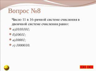 Вопрос №8 Число 11 в 16-ричной системе счисления в двоичной системе счисления