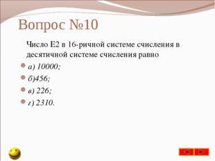 Вопрос №10 Число Е2 в 16-ричной системе счисления в десятичной системе счисле