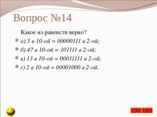 Вопрос №14 Какое из равенств верно? а) 5 в 10-ой = 00000111 в 2-ой; б) 47 в 1