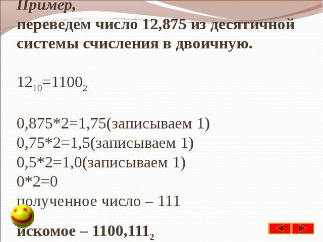 Пример, переведем число 12,875 из десятичной системы счисления в двоичную. 12...