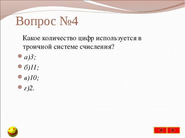 Вопрос №4 Какое количество цифр используется в троичной системе счисления? а)...