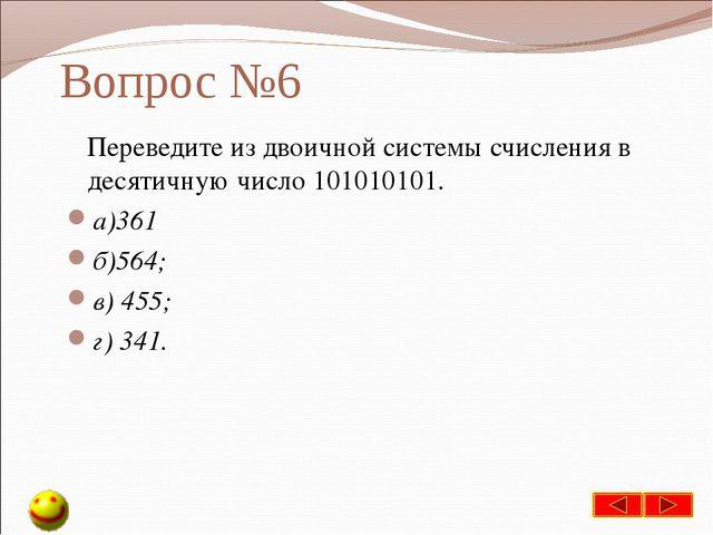Вопрос №6 Переведите из двоичной системы счисления в десятичную число 1010101...