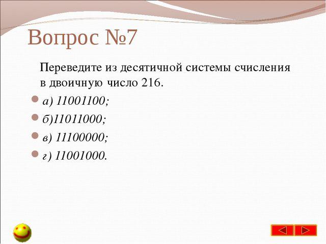 Вопрос №7 Переведите из десятичной системы счисления в двоичную число 216. а)...