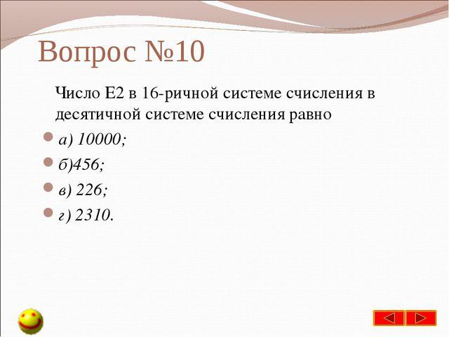 Вопрос №10 Число Е2 в 16-ричной системе счисления в десятичной системе счисле...