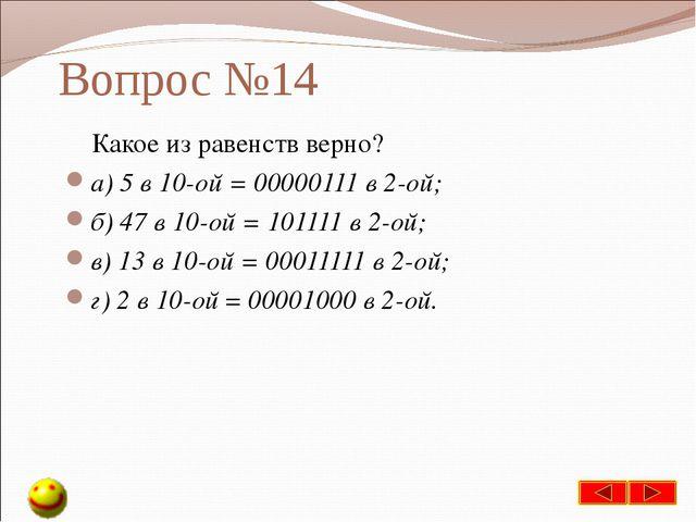 Вопрос №14 Какое из равенств верно? а) 5 в 10-ой = 00000111 в 2-ой; б) 47 в 1...
